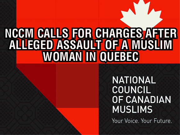 NCCM CALLS FOR CHARGES AFTER ALLEGED ASSAULT OF A MUSLIM WOMAN IN QUEBEC